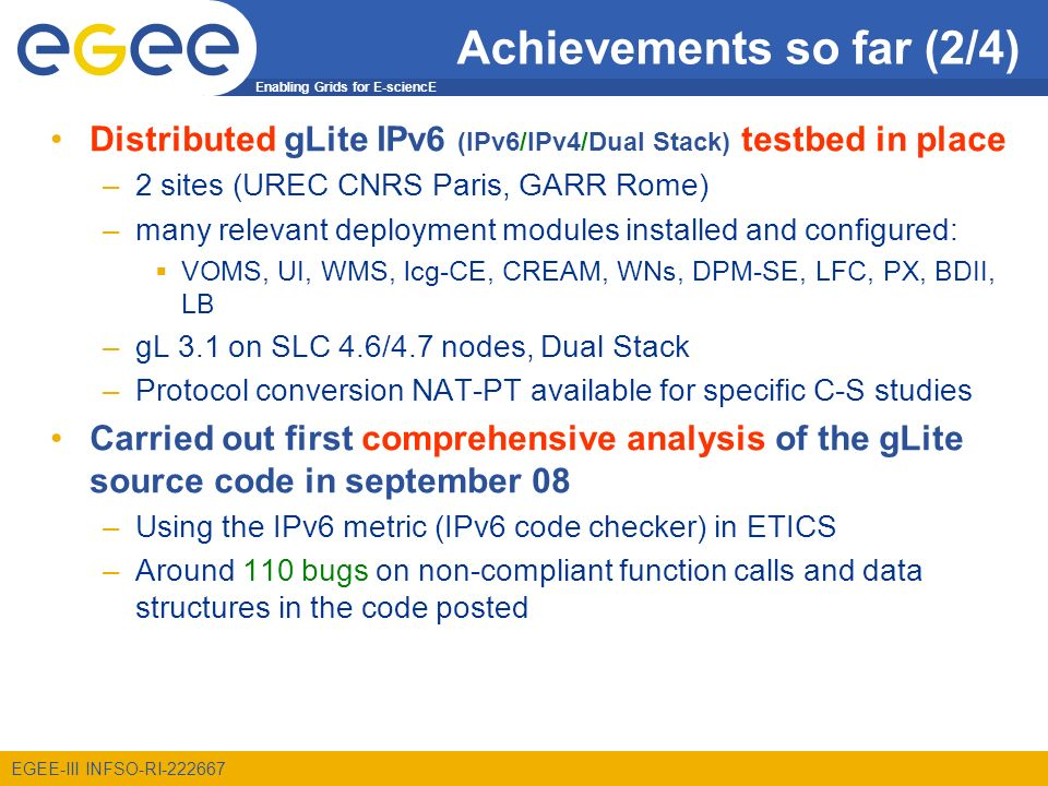 Enabling Grids for E-sciencE EGEE-III INFSO-RI-222667 Achievements so far (2/4) Distributed gLite IPv6 (IPv6/IPv4/Dual Stack) testbed in place –2 sites (UREC CNRS Paris, GARR Rome) –many relevant deployment modules installed and configured: VOMS, UI, WMS, lcg-CE, CREAM, WNs, DPM-SE, LFC, PX, BDII, LB –gL 3.1 on SLC 4.6/4.7 nodes, Dual Stack –Protocol conversion NAT-PT available for specific C-S studies Carried out first comprehensive analysis of the gLite source code in september 08 –Using the IPv6 metric (IPv6 code checker) in ETICS –Around 110 bugs on non-compliant function calls and data structures in the code posted