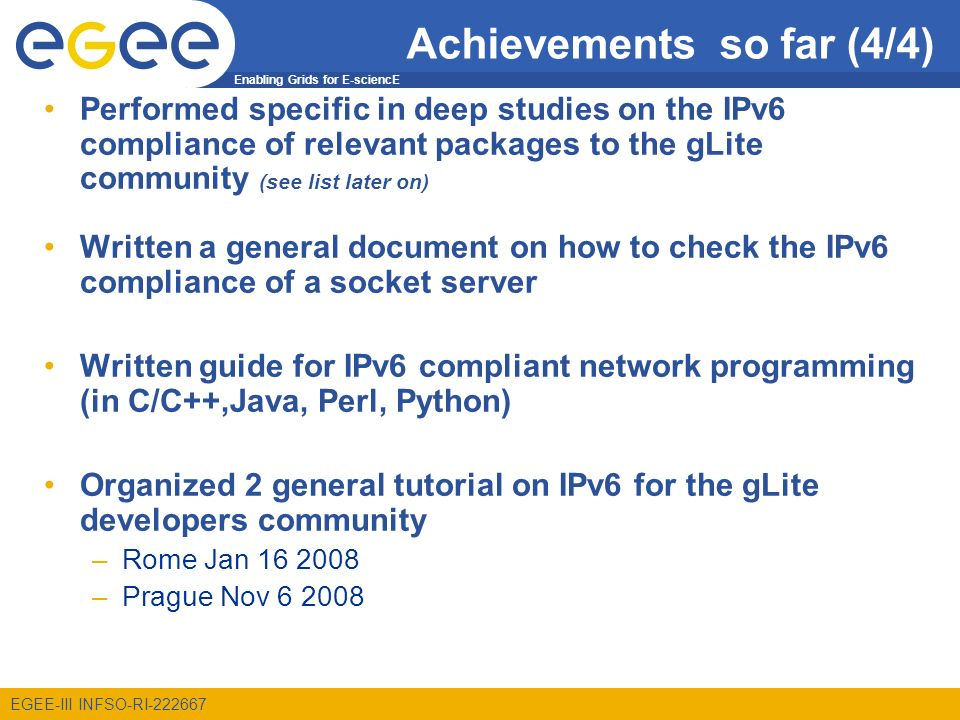 Enabling Grids for E-sciencE EGEE-III INFSO-RI-222667 Achievements so far (4/4) Performed specific in deep studies on the IPv6 compliance of relevant packages to the gLite community (see list later on) Written a general document on how to check the IPv6 compliance of a socket server Written guide for IPv6 compliant network programming (in C/C++,Java, Perl, Python) Organized 2 general tutorial on IPv6 for the gLite developers community –Rome Jan 16 2008 –Prague Nov 6 2008