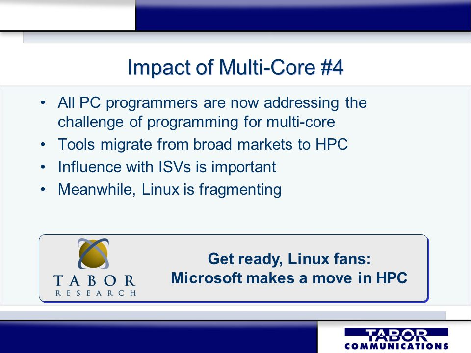 Impact of Multi-Core #4 All PC programmers are now addressing the challenge of programming for multi-core Tools migrate from broad markets to HPC Infl
