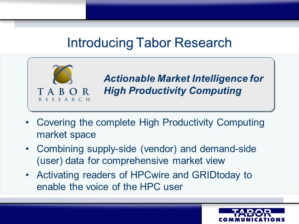 Introducing Tabor Research Covering the complete High Productivity Computing market space Combining supply-side (vendor) and demand-side (user) data for comprehensive market view Activating readers of HPCwire and GRIDtoday to enable the voice of the HPC user Covering the complete High Productivity Computing market space Combining supply-side (vendor) and demand-side (user) data for comprehensive market view Activating readers of HPCwire and GRIDtoday to enable the voice of the HPC user Actionable Market Intelligence for High Productivity Computing Actionable Market Intelligence for High Productivity Computing