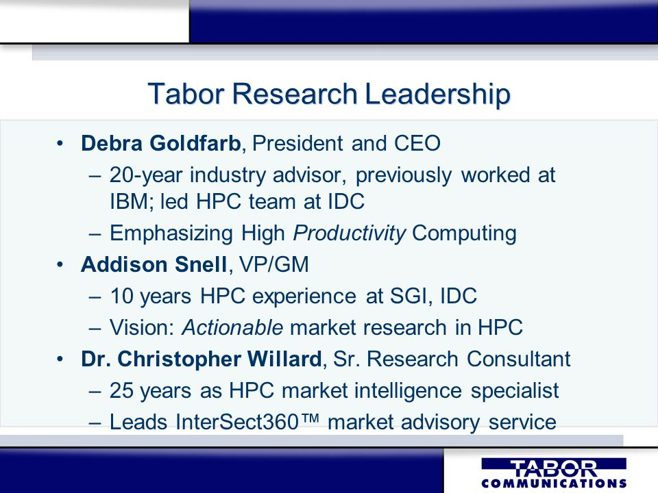 Tabor Research Leadership Debra Goldfarb, President and CEO –20-year industry advisor, previously worked at IBM; led HPC team at IDC –Emphasizing High