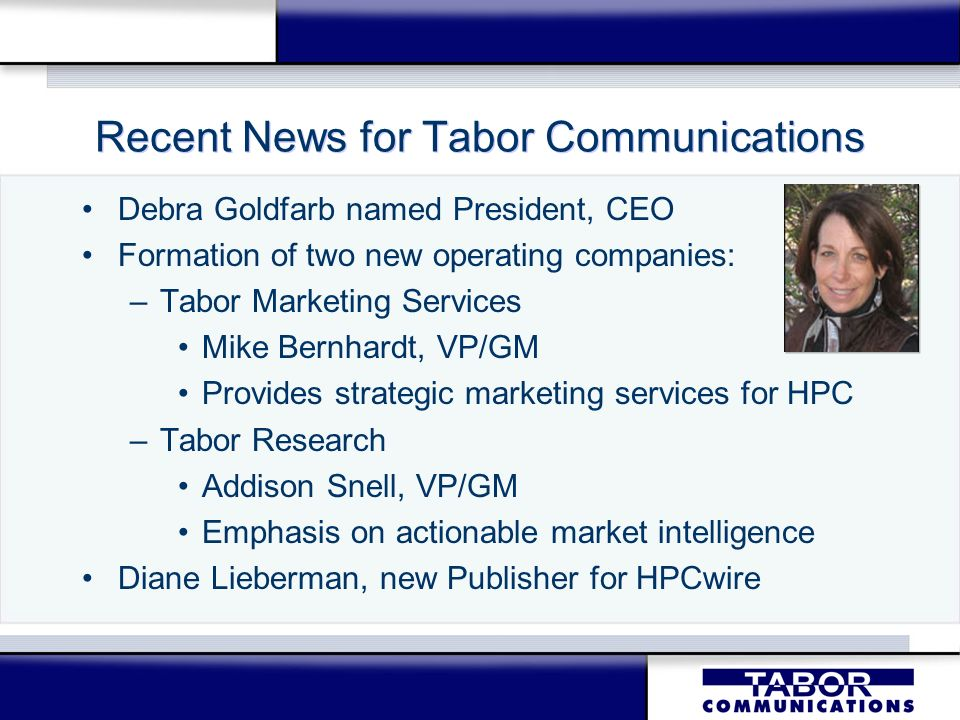 Tabor Research Leadership Debra Goldfarb, President and CEO –20-year industry advisor, previously worked at IBM; led HPC team at IDC –Emphasizing High Productivity Computing Addison Snell, VP/GM –10 years HPC experience at SGI, IDC –Vision: Actionable market research in HPC Dr.