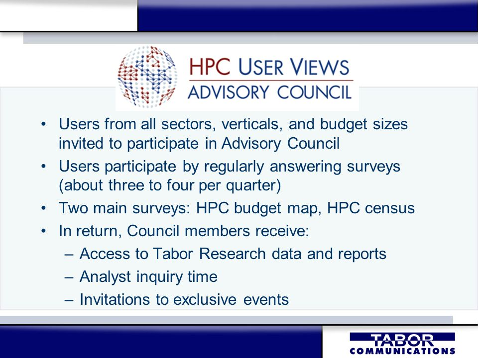 Users from all sectors, verticals, and budget sizes invited to participate in Advisory Council Users participate by regularly answering surveys (about three to four per quarter) Two main surveys: HPC budget map, HPC census In return, Council members receive: –Access to Tabor Research data and reports –Analyst inquiry time –Invitations to exclusive events Users from all sectors, verticals, and budget sizes invited to participate in Advisory Council Users participate by regularly answering surveys (about three to four per quarter) Two main surveys: HPC budget map, HPC census In return, Council members receive: –Access to Tabor Research data and reports –Analyst inquiry time –Invitations to exclusive events