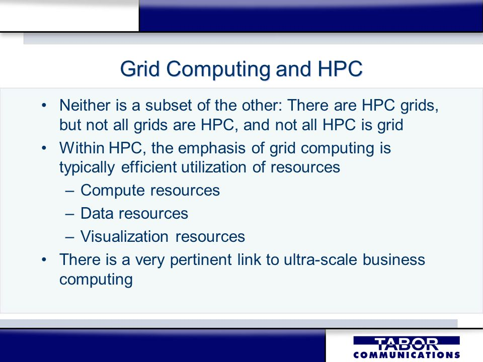 Grid Computing and HPC Neither is a subset of the other: There are HPC grids, but not all grids are HPC, and not all HPC is grid Within HPC, the empha