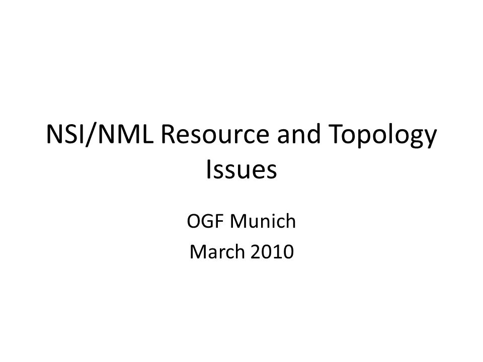 NSI/NML Resource and Topology Issues OGF Munich March 2010
