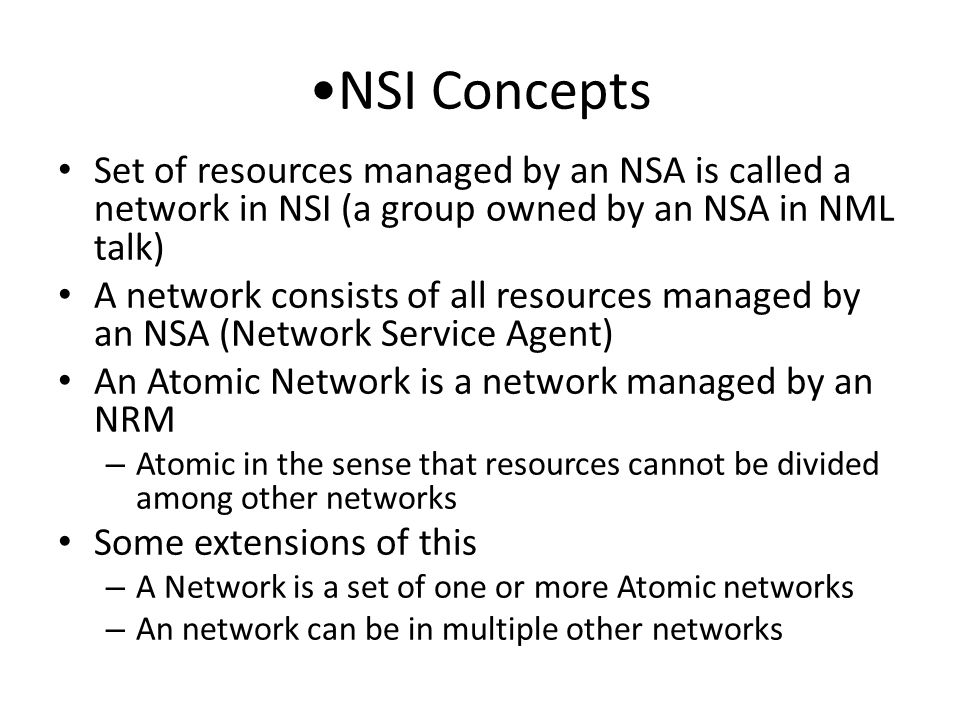 NSI Concepts Set of resources managed by an NSA is called a network in NSI (a group owned by an NSA in NML talk) A network consists of all resources managed by an NSA (Network Service Agent) An Atomic Network is a network managed by an NRM – Atomic in the sense that resources cannot be divided among other networks Some extensions of this – A Network is a set of one or more Atomic networks – An network can be in multiple other networks