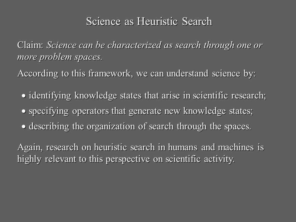 Science as Heuristic Search Claim: Science can be characterized as search through one or more problem spaces. According to this framework, we can unde
