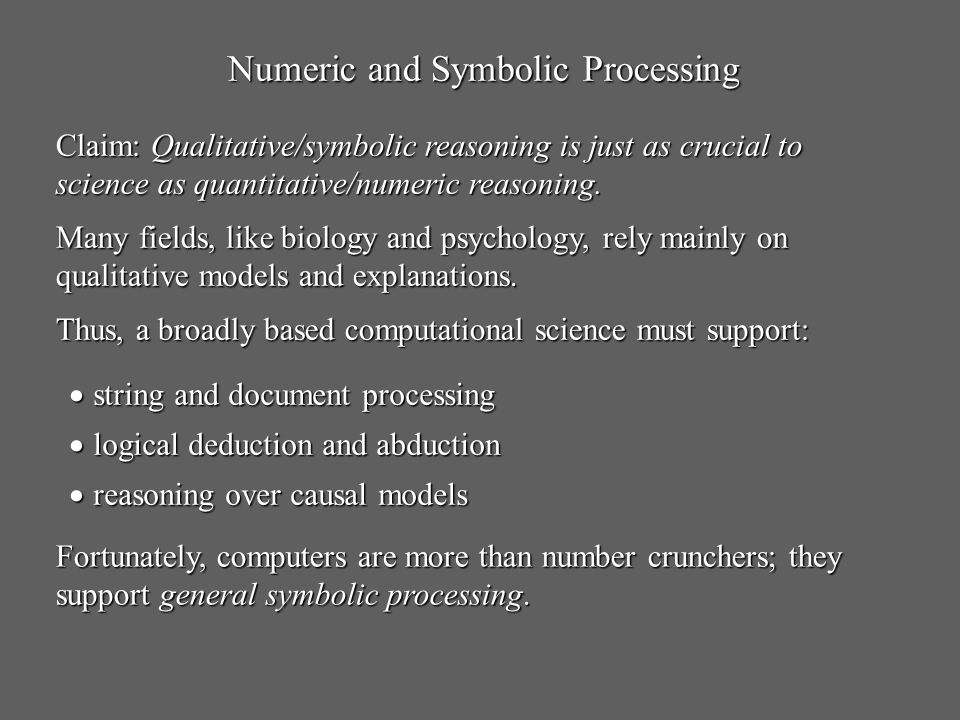 Numeric and Symbolic Processing Claim: Qualitative/symbolic reasoning is just as crucial to science as quantitative/numeric reasoning. Many fields, li