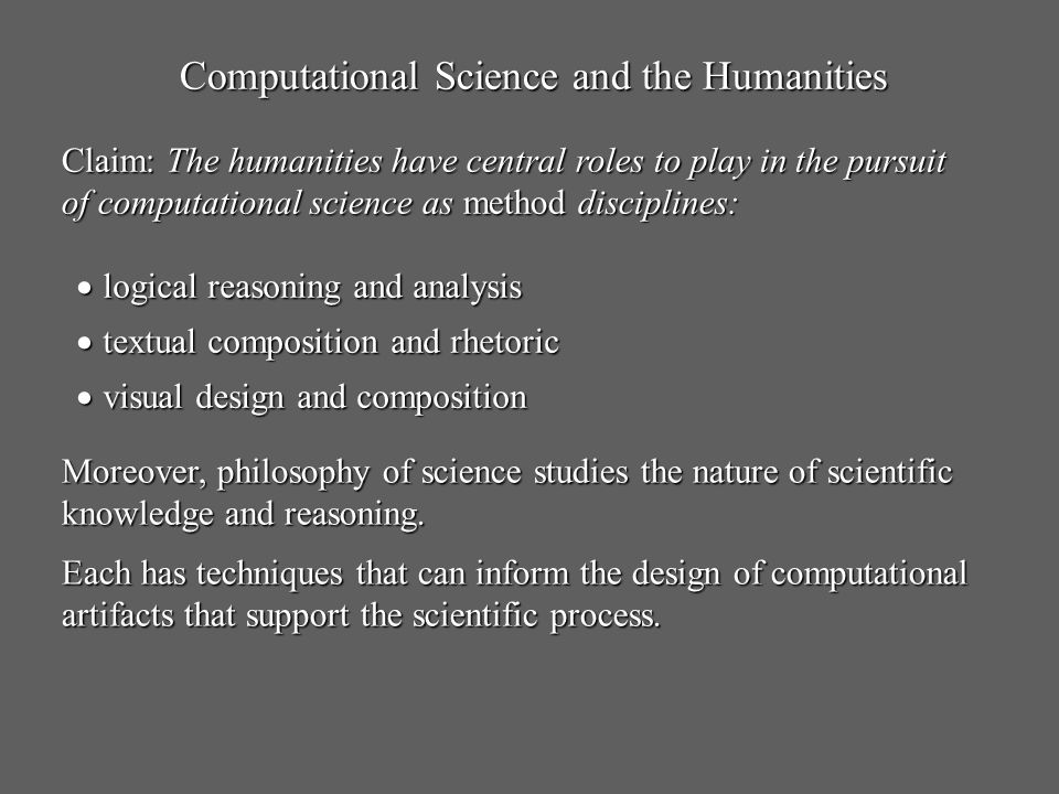 Computational Science and the Humanities Claim: The humanities have central roles to play in the pursuit of computational science as method discipline