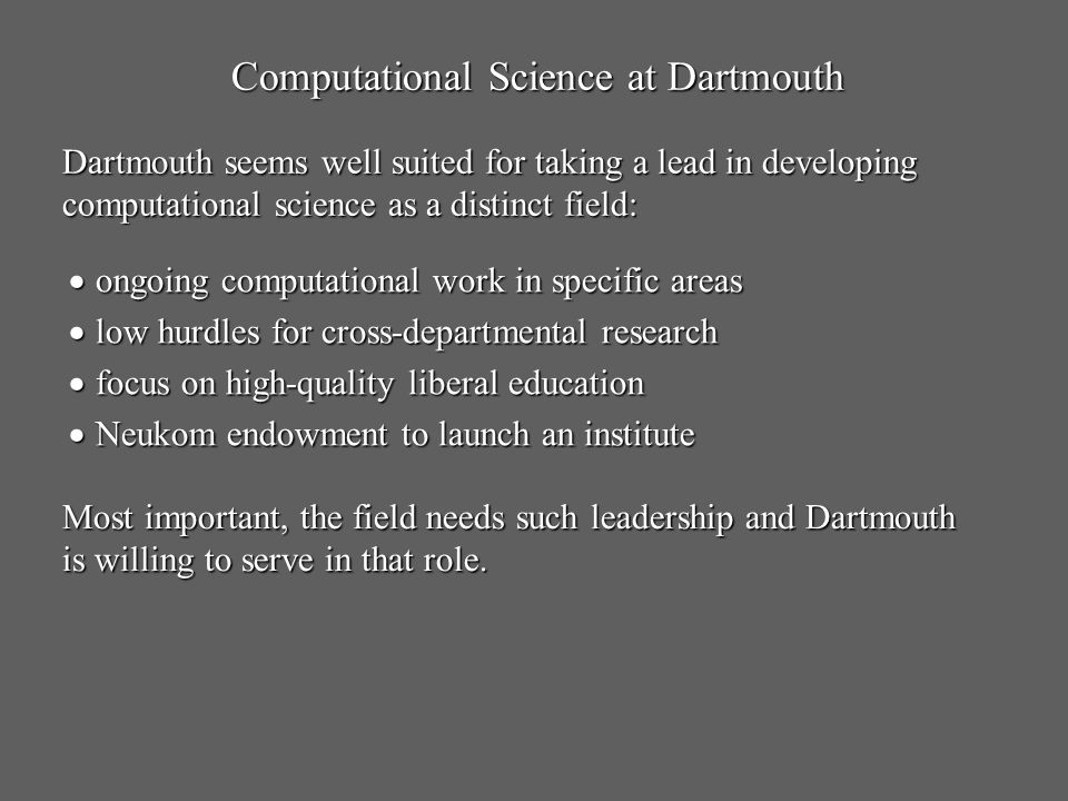 Computational Science at Dartmouth Dartmouth seems well suited for taking a lead in developing computational science as a distinct field: ongoing comp