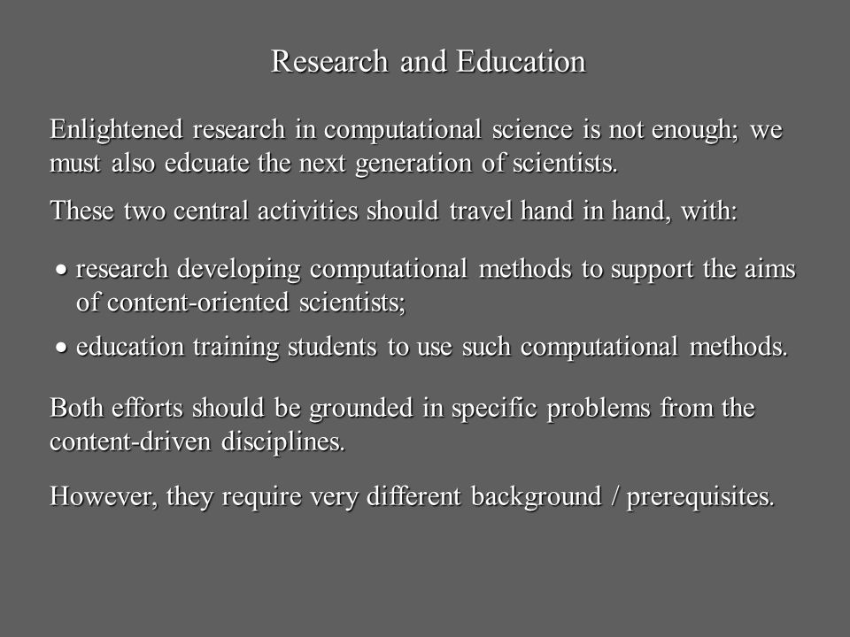 Research and Education Enlightened research in computational science is not enough; we must also edcuate the next generation of scientists. These two