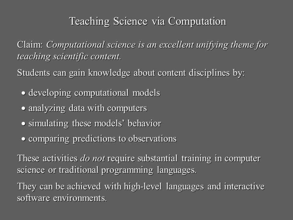 Teaching Science via Computation Claim: Computational science is an excellent unifying theme for teaching scientific content. Students can gain knowle