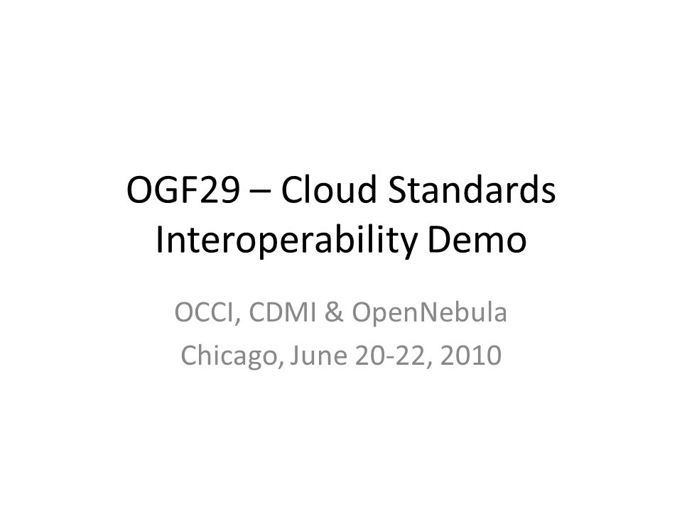 OGF29 – Cloud Standards Interoperability Demo OCCI, CDMI & OpenNebula Chicago, June 20-22, 2010