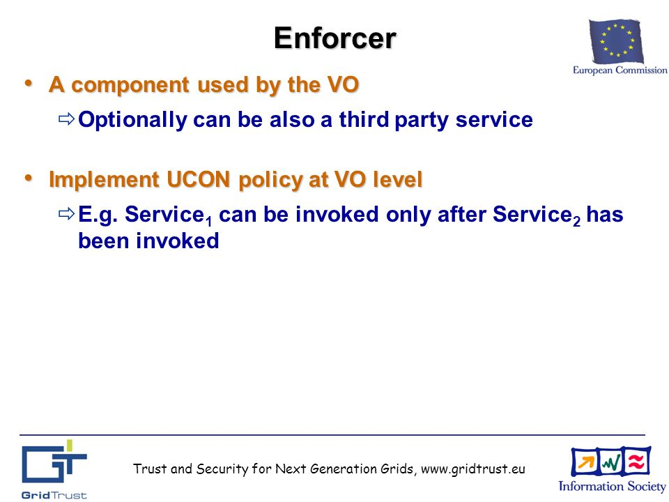 Trust and Security for Next Generation Grids, www.gridtrust.euEnforcer A component used by the VO A component used by the VO Optionally can be also a third party service Implement UCON policy at VO level Implement UCON policy at VO level E.g.