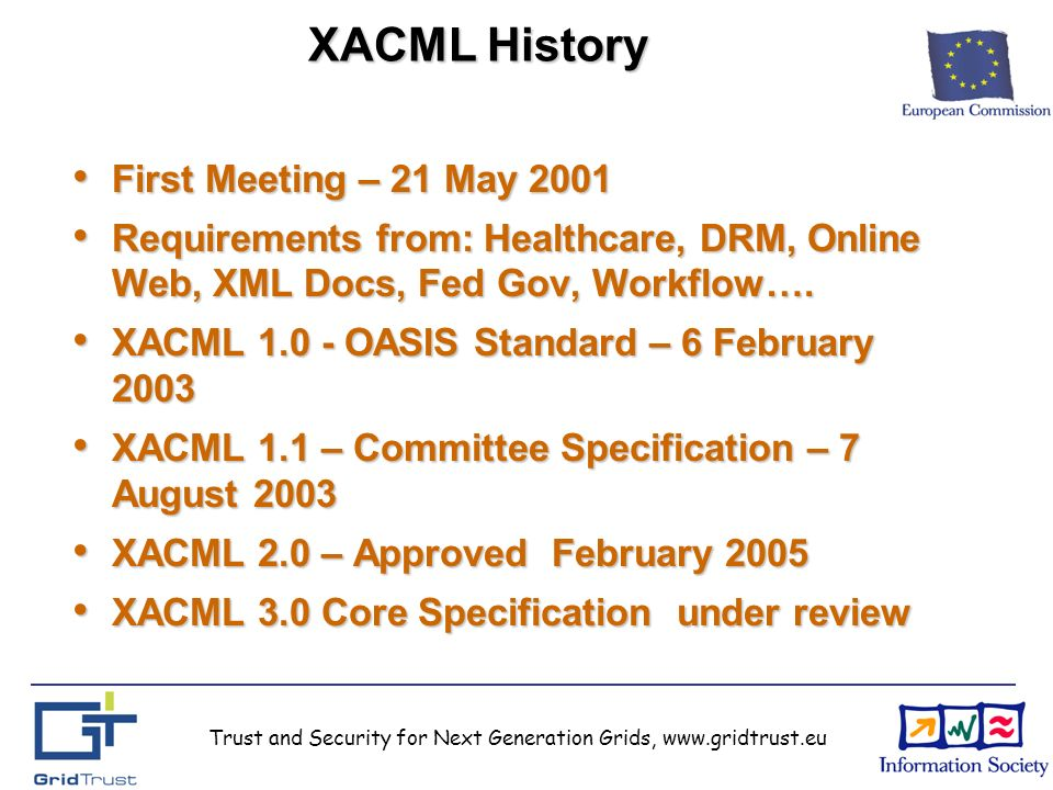 Trust and Security for Next Generation Grids, www.gridtrust.eu XACML History First Meeting – 21 May 2001 First Meeting – 21 May 2001 Requirements from: Healthcare, DRM, Online Web, XML Docs, Fed Gov, Workflow….