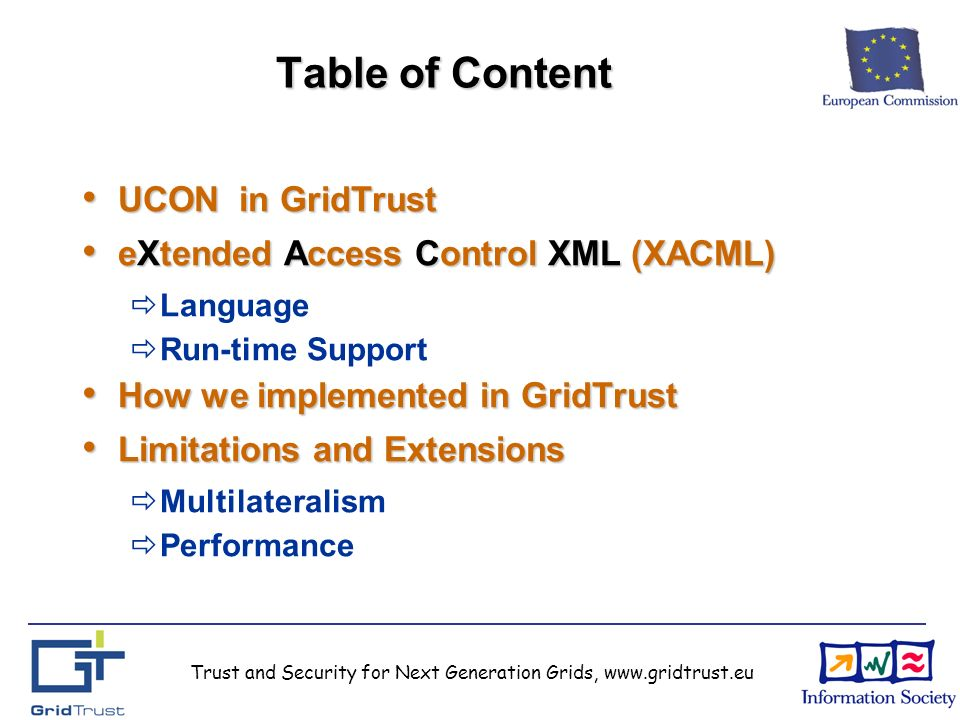 Trust and Security for Next Generation Grids, www.gridtrust.eu Table of Content UCON in GridTrust UCON in GridTrust eXtended Access Control XML (XACML) eXtended Access Control XML (XACML) Language Run-time Support How we implemented in GridTrust How we implemented in GridTrust Limitations and Extensions Limitations and Extensions Multilateralism Performance