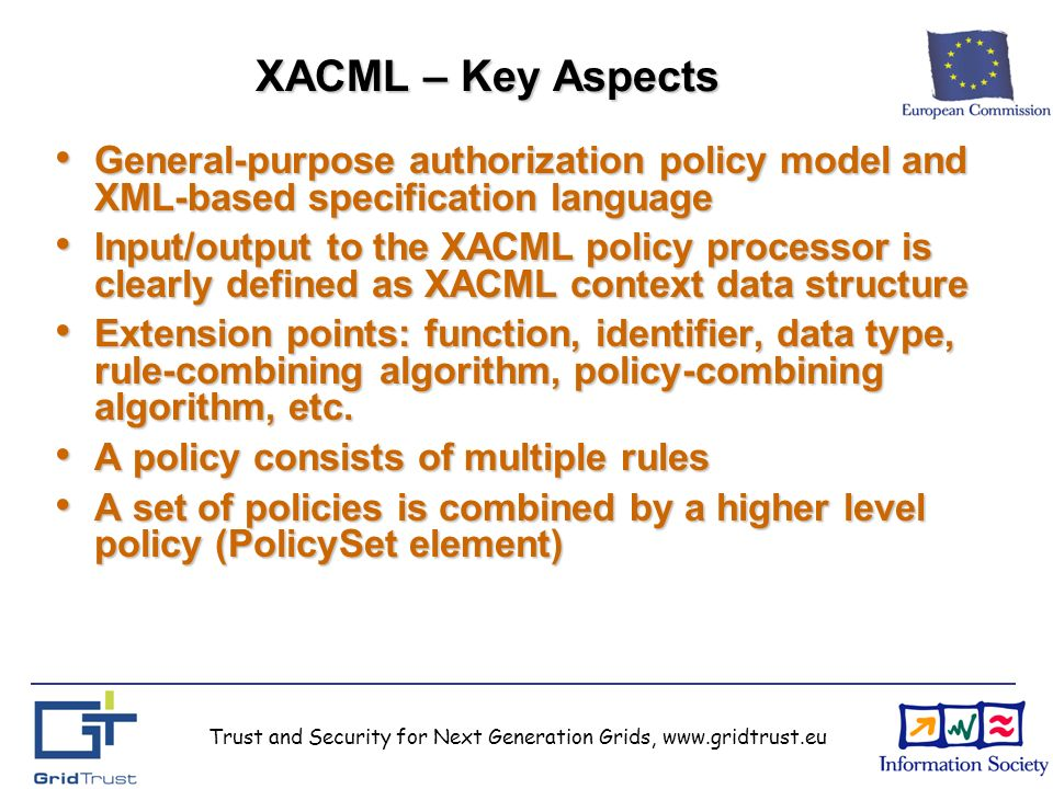 Trust and Security for Next Generation Grids, www.gridtrust.eu XACML – Key Aspects General-purpose authorization policy model and XML-based specification language General-purpose authorization policy model and XML-based specification language Input/output to the XACML policy processor is clearly defined as XACML context data structure Input/output to the XACML policy processor is clearly defined as XACML context data structure Extension points: function, identifier, data type, rule-combining algorithm, policy-combining algorithm, etc.