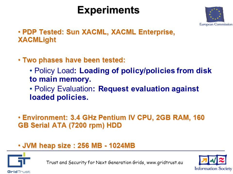 Trust and Security for Next Generation Grids, www.gridtrust.euExperiments PDP Tested: Sun XACML, XACML Enterprise, XACMLight PDP Tested: Sun XACML, XACML Enterprise, XACMLight Two phases have been tested: Two phases have been tested: Policy Load: Loading of policy/policies from disk to main memory.