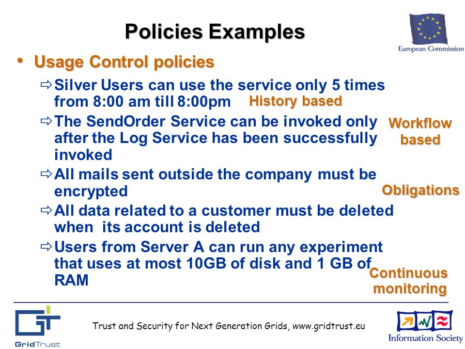 Trust and Security for Next Generation Grids, www.gridtrust.eu Policies Examples Usage Control policies Usage Control policies Silver Users can use the service only 5 times from 8:00 am till 8:00pm The SendOrder Service can be invoked only after the Log Service has been successfully invoked All mails sent outside the company must be encrypted All data related to a customer must be deleted when its account is deleted Users from Server A can run any experiment that uses at most 10GB of disk and 1 GB of RAM Workflowbased History based Obligations Continuous monitoring monitoring