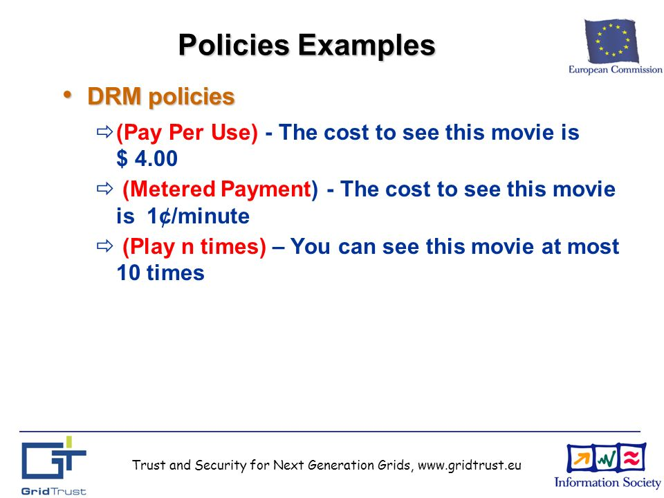 Trust and Security for Next Generation Grids, www.gridtrust.eu Policies Examples DRM policies DRM policies (Pay Per Use) - The cost to see this movie is $ 4.00 (Metered Payment) - The cost to see this movie is 1¢/minute (Play n times) – You can see this movie at most 10 times