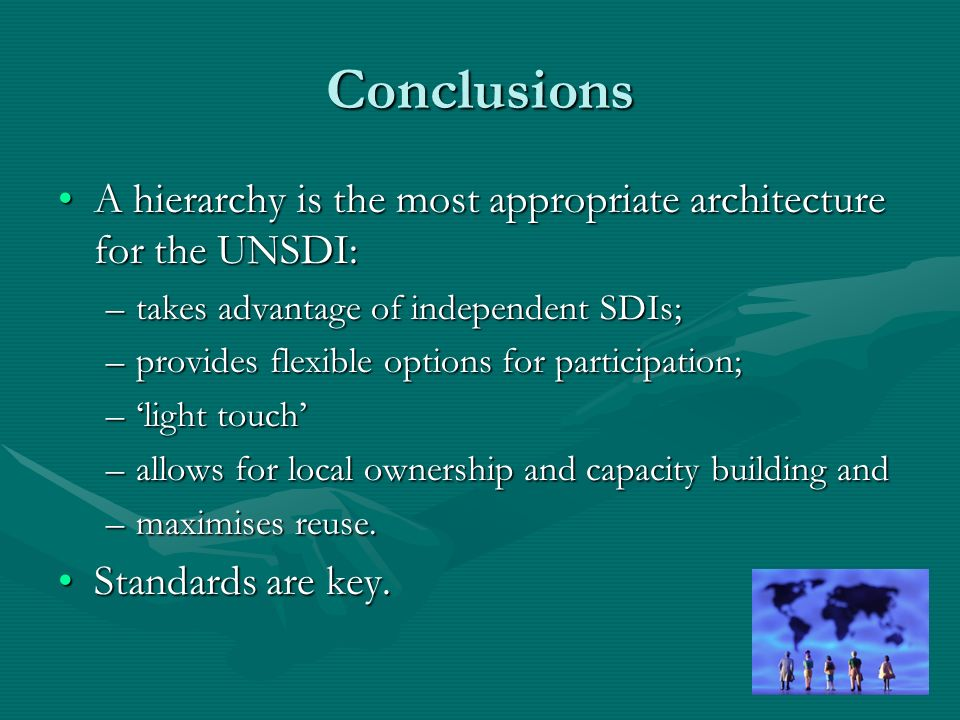 Conclusions A hierarchy is the most appropriate architecture for the UNSDI:A hierarchy is the most appropriate architecture for the UNSDI: –takes advantage of independent SDIs; –provides flexible options for participation; –light touch –allows for local ownership and capacity building and –maximises reuse.