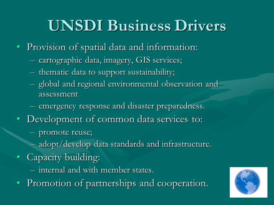 UNSDI Business Drivers Provision of spatial data and information:Provision of spatial data and information: –cartographic data, imagery, GIS services; –thematic data to support sustainability; –global and regional environmental observation and assessment –emergency response and disaster preparedness.