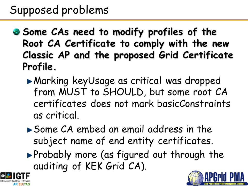 Supposed problems Some CAs need to modify profiles of the Root CA Certificate to comply with the new Classic AP and the proposed Grid Certificate Prof