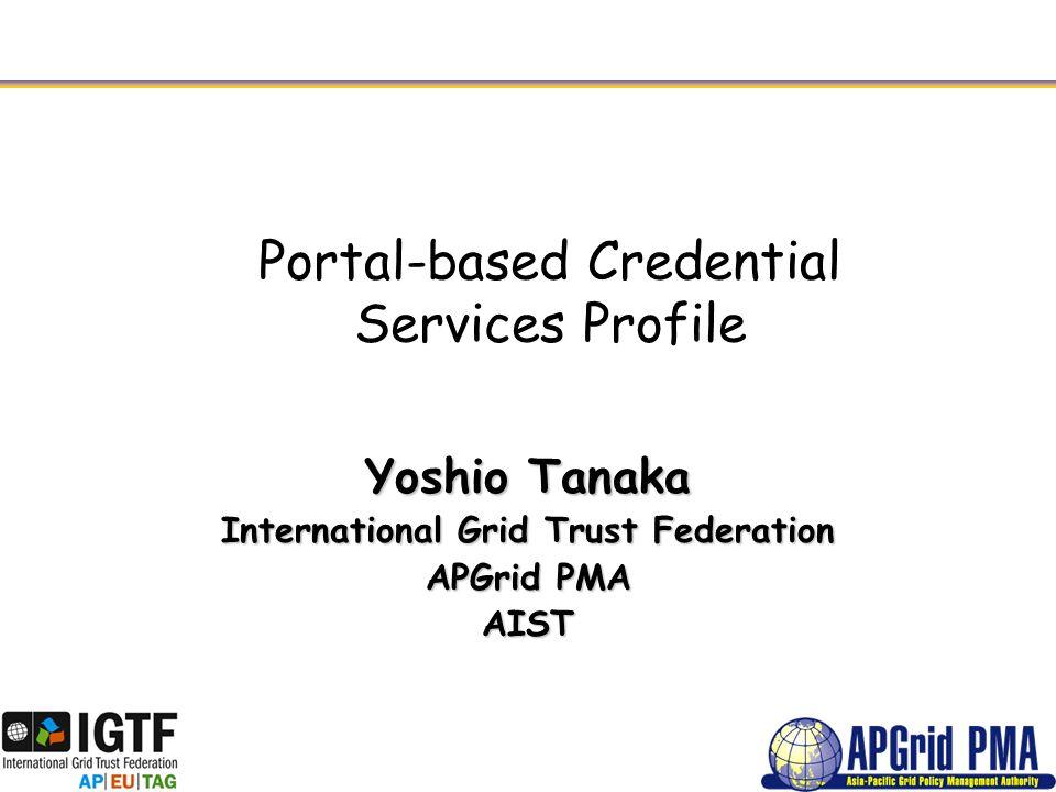 Portal-based Credential Services Profile Yoshio Tanaka International Grid Trust Federation APGrid PMA AIST