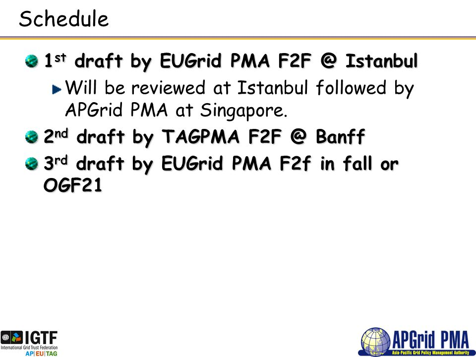 Schedule 1 st draft by EUGrid PMA F2F @ Istanbul Will be reviewed at Istanbul followed by APGrid PMA at Singapore. 2 nd draft by TAGPMA F2F @ Banff 3