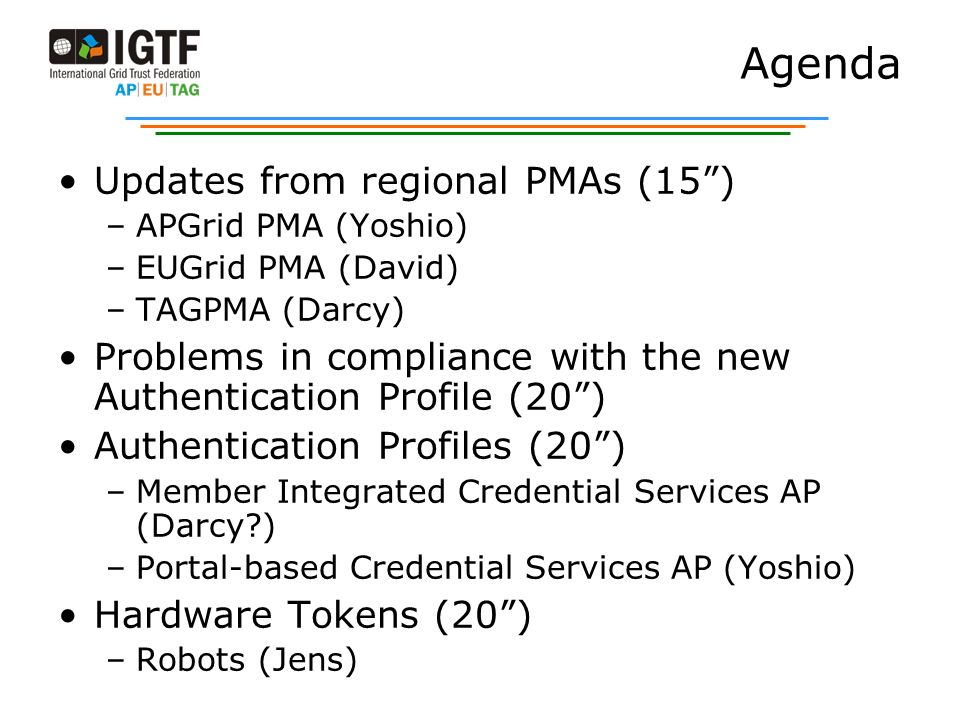 Agenda Updates from regional PMAs (15) –APGrid PMA (Yoshio) –EUGrid PMA (David) –TAGPMA (Darcy) Problems in compliance with the new Authentication Pro