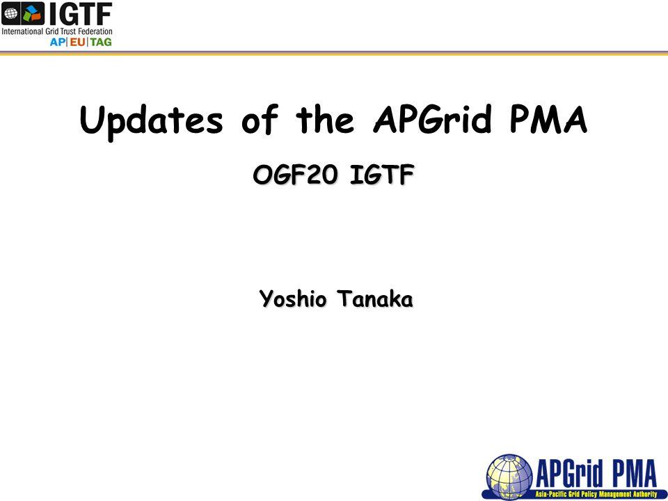 Updates of the APGrid PMA OGF20 IGTF Yoshio Tanaka