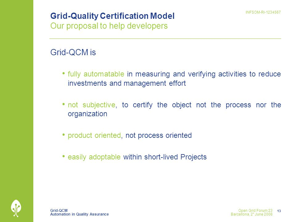 Grid-QCM Automation in Quality Assurance INFSOM-RI Open Grid Forum 23 Barcellona, 2° June 2008 Grid-Quality Certification Model Our proposal to help developers Grid-QCM is fully automatable in measuring and verifying activities to reduce investments and management effort not subjective, to certify the object not the process nor the organization product oriented, not process oriented easily adoptable within short-lived Projects