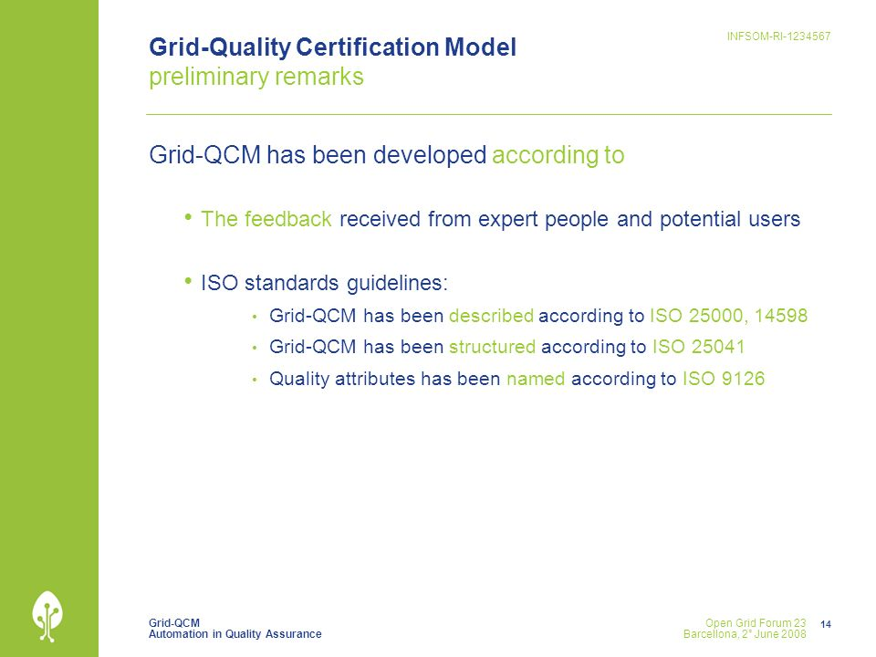 Grid-QCM Automation in Quality Assurance INFSOM-RI Open Grid Forum 23 Barcellona, 2° June 2008 Grid-Quality Certification Model preliminary remarks Grid-QCM has been developed according to The feedback received from expert people and potential users ISO standards guidelines: Grid-QCM has been described according to ISO 25000, Grid-QCM has been structured according to ISO Quality attributes has been named according to ISO 9126