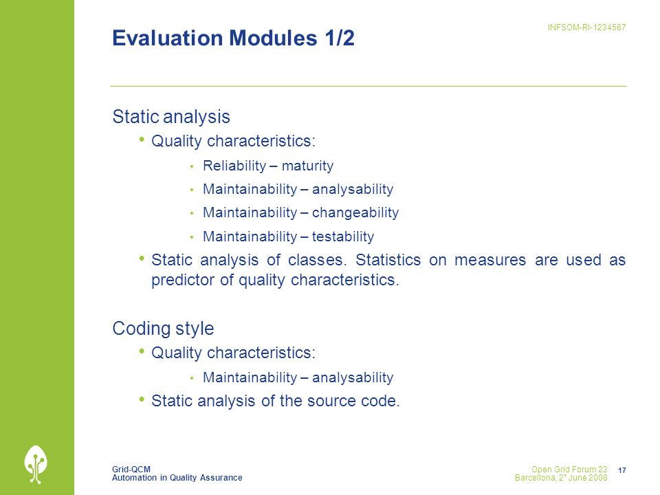 Grid-QCM Automation in Quality Assurance INFSOM-RI Open Grid Forum 23 Barcellona, 2° June 2008 Evaluation Modules 1/2 Static analysis Quality characteristics: Reliability – maturity Maintainability – analysability Maintainability – changeability Maintainability – testability Static analysis of classes.