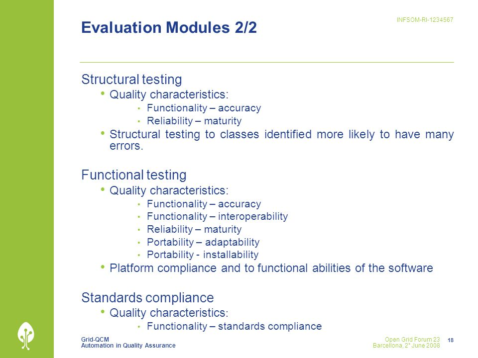 Grid-QCM Automation in Quality Assurance INFSOM-RI Open Grid Forum 23 Barcellona, 2° June 2008 Evaluation Modules 2/2 Structural testing Quality characteristics: Functionality – accuracy Reliability – maturity Structural testing to classes identified more likely to have many errors.