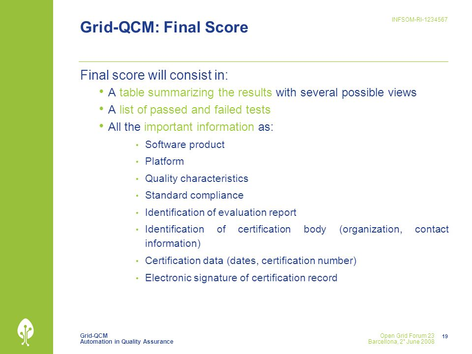 Grid-QCM Automation in Quality Assurance INFSOM-RI Open Grid Forum 23 Barcellona, 2° June 2008 Grid-QCM: Final Score Final score will consist in: A table summarizing the results with several possible views A list of passed and failed tests All the important information as: Software product Platform Quality characteristics Standard compliance Identification of evaluation report Identification of certification body (organization, contact information) Certification data (dates, certification number) Electronic signature of certification record