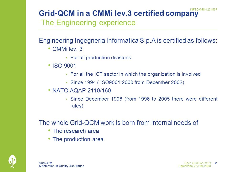 Grid-QCM Automation in Quality Assurance INFSOM-RI Open Grid Forum 23 Barcellona, 2° June 2008 Grid-QCM in a CMMi lev.3 certified company The Engineering experience Engineering Ingegneria Informatica S.p.A is certified as follows: CMMi lev.
