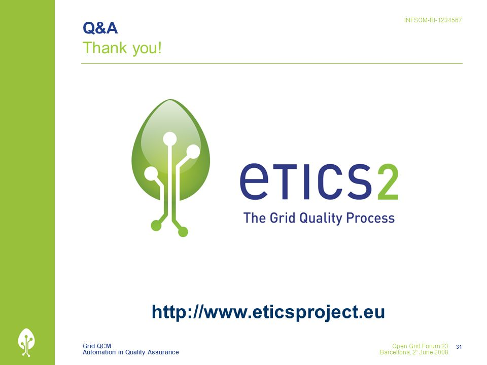 Grid-QCM Automation in Quality Assurance INFSOM-RI-1234567 31 Open Grid Forum 23 Barcellona, 2° June 2008 Q&A Thank you! http://www.eticsproject.eu