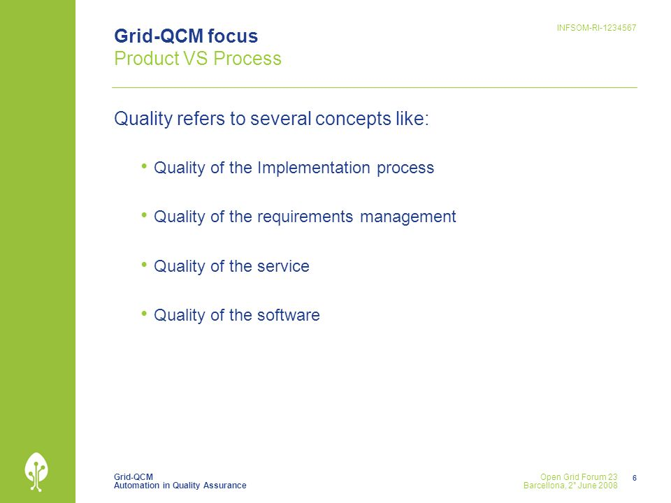 Grid-QCM Automation in Quality Assurance INFSOM-RI Open Grid Forum 23 Barcellona, 2° June 2008 Grid-QCM focus Product VS Process Quality refers to several concepts like: Quality of the Implementation process Quality of the requirements management Quality of the service Quality of the software