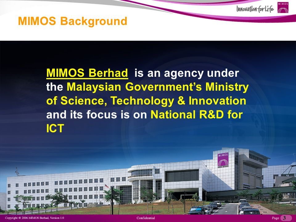 4 To be a Premier Applied Research Center in Frontier Technologies To pioneer innovative information & communication technologies towards growing globally competitive indigenous industries Vision Mission MIMOS Background MIMOS: Vision & Mission