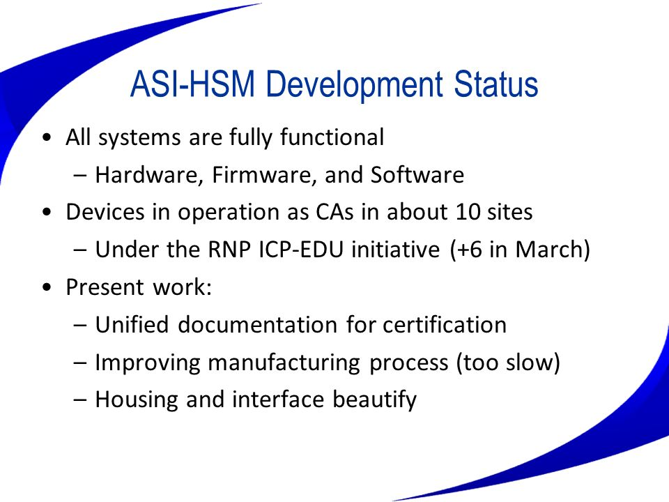 ASI-HSM Development Status All systems are fully functional –Hardware, Firmware, and Software Devices in operation as CAs in about 10 sites –Under the