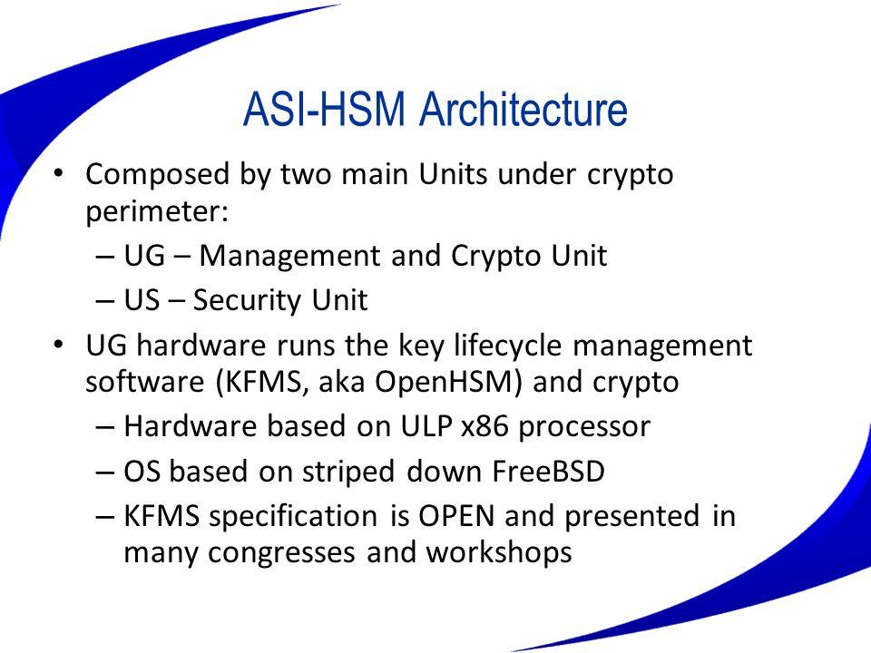ASI-HSM Architecture Composed by two main Units under crypto perimeter: – UG – Management and Crypto Unit – US – Security Unit UG hardware runs the ke