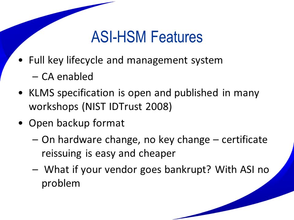 ASI-HSM Features Full key lifecycle and management system –CA enabled KLMS specification is open and published in many workshops (NIST IDTrust 2008) O