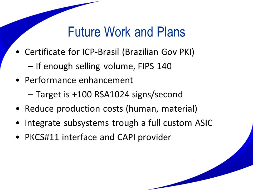 Future Work and Plans Certificate for ICP-Brasil (Brazilian Gov PKI) –If enough selling volume, FIPS 140 Performance enhancement –Target is +100 RSA10