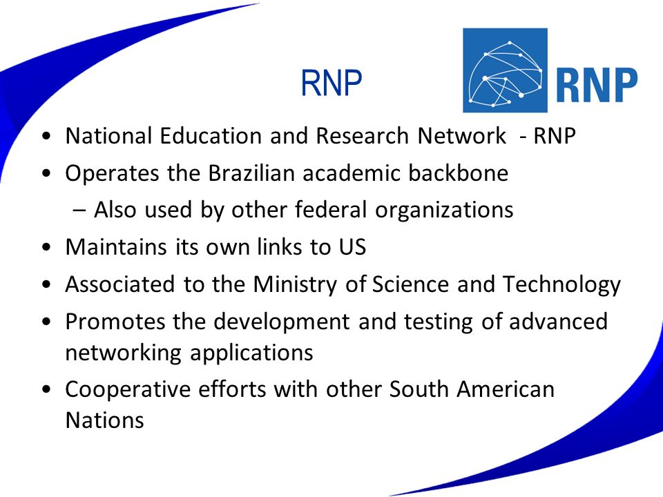 RNP National Education and Research Network - RNP Operates the Brazilian academic backbone –Also used by other federal organizations Maintains its own
