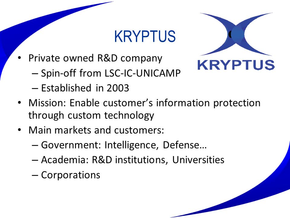 KRYPTUS Private owned R&D company – Spin-off from LSC-IC-UNICAMP – Established in 2003 Mission: Enable customers information protection through custom