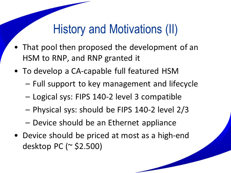 History and Motivations (III) All life-cycle and key management software would be developed by LabSEC@UFSC HSM custom hardware, if any, would be developed under a contract based on the pool specifications That specification would allow for further R&D that commercial devices would not enable But there were only about $20K for that…