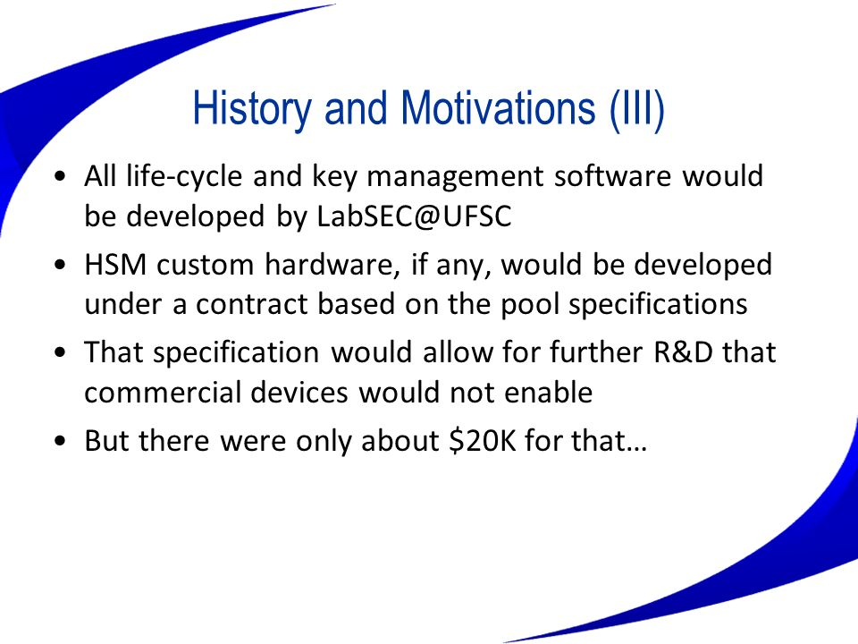 History and Motivations (III) All life-cycle and key management software would be developed by LabSEC@UFSC HSM custom hardware, if any, would be devel