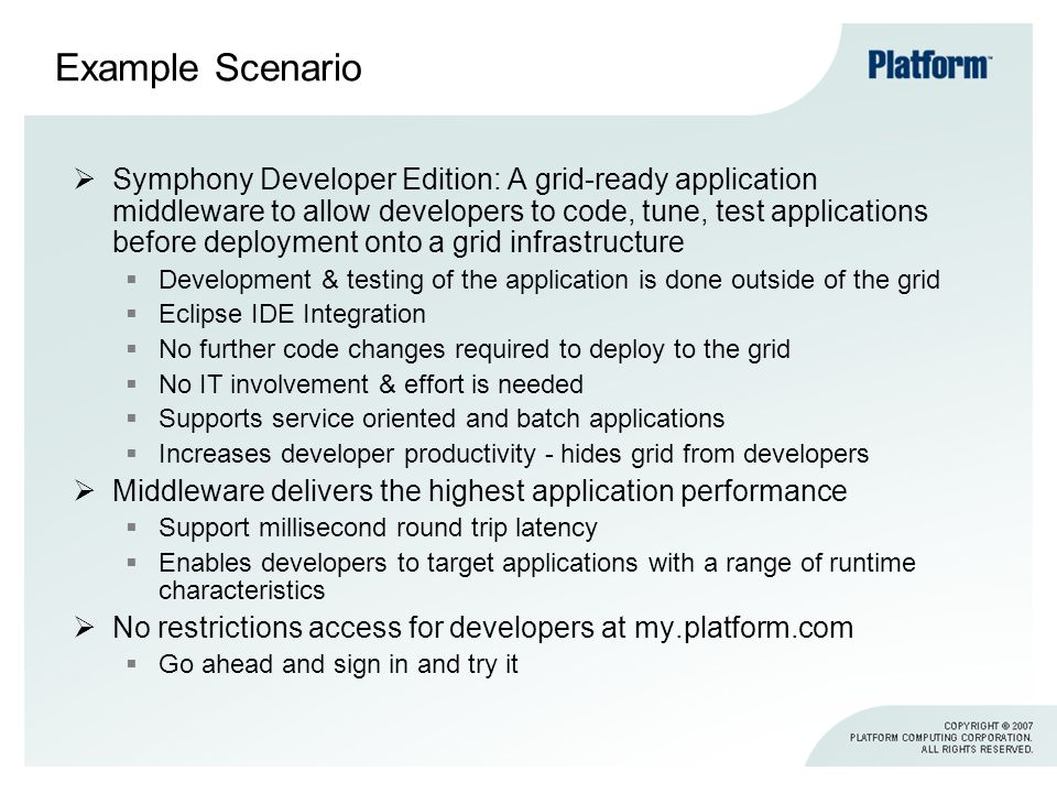 Example Scenario Symphony Developer Edition: A grid-ready application middleware to allow developers to code, tune, test applications before deployment onto a grid infrastructure Development & testing of the application is done outside of the grid Eclipse IDE Integration No further code changes required to deploy to the grid No IT involvement & effort is needed Supports service oriented and batch applications Increases developer productivity - hides grid from developers Middleware delivers the highest application performance Support millisecond round trip latency Enables developers to target applications with a range of runtime characteristics No restrictions access for developers at my.platform.com Go ahead and sign in and try it
