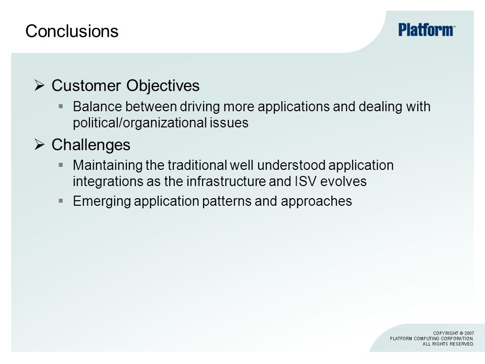 Conclusions Customer Objectives Balance between driving more applications and dealing with political/organizational issues Challenges Maintaining the traditional well understood application integrations as the infrastructure and ISV evolves Emerging application patterns and approaches